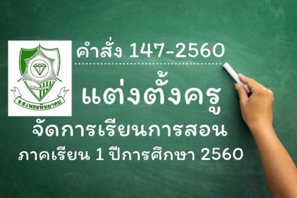 คำสั่ง 147-2560 แต่งตั้งครูจัดการเรียนการสอน ภาคเรียน 1/2560